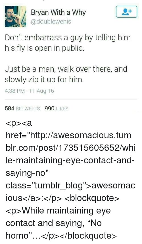 "Tumblr, Blog, and Http: Bryan With a Why  @doublewenis  Don't embarrass a guy by telling him  his fly is open in public  Just be a man, walk over there, and  slowly zip it up for him  4:38 PM 11 Aug 16  584 RETWEETS 990 LIKES <p><a href=""http://awesomacious.tumblr.com/post/173515605652/while-maintaining-eye-contact-and-saying-no"" class=""tumblr_blog"">awesomacious</a>:</p>  <blockquote><p>While maintaining eye contact and saying, ""No homo""…</p></blockquote>"
