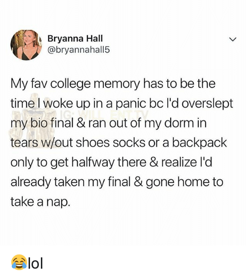 College, Memes, and Shoes: Bryanna Hall  @bryannahall5  My fav college memory has to be the  time l woke up in a panic bc l'd overslept  my bio final & ran out of my dorm in  tears w/out shoes socks or a backpack  only to get halfway there & realize l'd  already taken my final & gone home to  take a nap. 😂lol