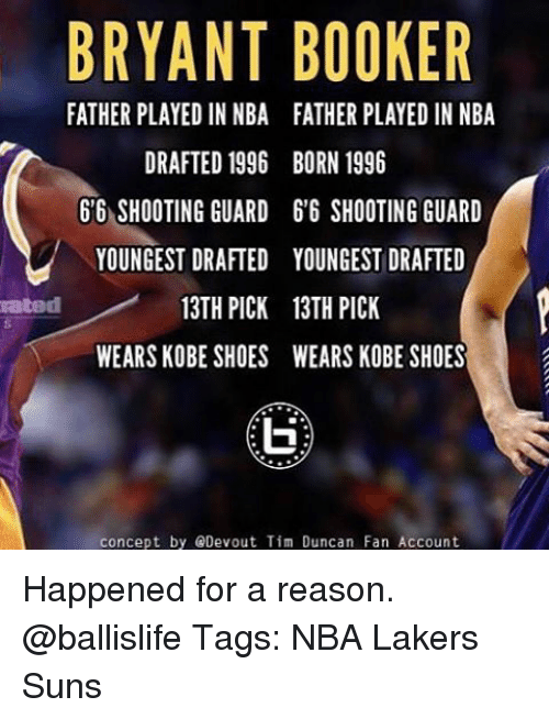 Los Angeles Lakers, Memes, and Nba: BRYANT BOOKER  FATHER PLAYED IN NBA FATHER PLAYED IN NBA  DRAFTED 1996 BORN 1996  66 SHOOTING GUARD 66 SHOOTING GUARD  YOUNGEST DRAFTED YOUNGEST DRAFTED  13TH PICK 13TH PICK  rated  WEARS KOBE SHOES WEARS KOBESHOES  concept by Devout Tim Duncan Fan Account Happened for a reason. @ballislife Tags: NBA Lakers Suns