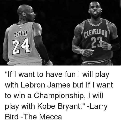 "Kobe Bryant, LeBron James, and Memes: BRYANT ""If I want to have fun I will play with Lebron James but If I want to win a Championship, I will play with Kobe Bryant."" -Larry Bird  -The Mecca"