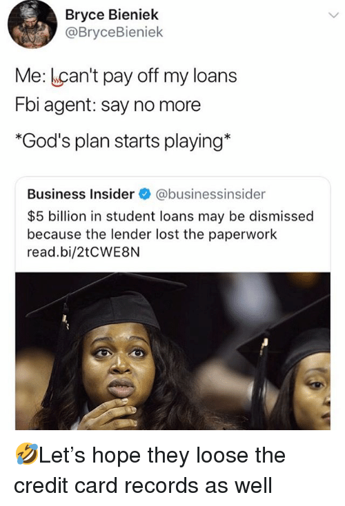 Fbi, Memes, and Lost: Bryce Bieniek  @BryceBieniek  Me: Lcan't pay off my loans  Fbi agent: say no more  *God's plan starts playing*  Business Insider @businessinsider  $5 billion in student loans may be dismissed  because the lender lost the paperwork  read.bi/2tCWE8N 🤣Let's hope they loose the credit card records as well