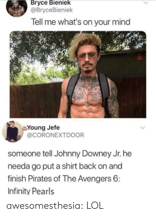 Lol, Tumblr, and Avengers: Bryce Bieniek  @BryceBieniek  Tell me what's on your mind  Young Jefe  @CORONEXTD0OR  someone tell Johnny Downey Jr. he  needa go put a shirt back on and  finish Pirates of The Avengers 6:  Infinity Pearls awesomesthesia:  LOL