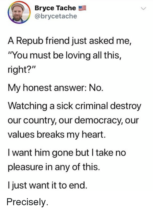 """Memes, Heart, and Sick: Bryce Tache  @brycetache  A Repub friend just asked me,  """"You must be loving all this,  right?""""  My honest answer: No.  Watching a sick criminal destroy  our country, our democracy, our  values breaks my heart.  I want him gone but I take no  pleasure in any of this.  l just want it to end. Precisely."""