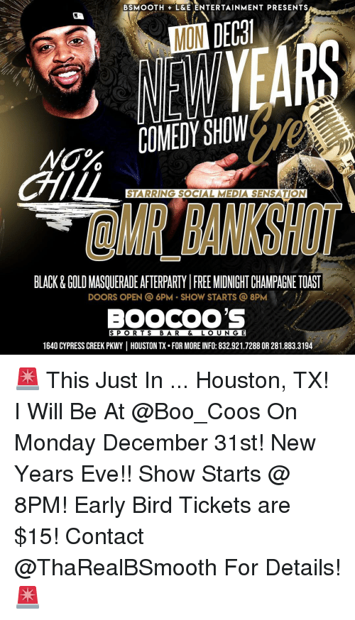 Boo, Memes, and Social Media: BSMOOTHL&E ENTERTAINMENT PRESENTS  0  STARRING SOCIAL MEDIA SENSATION  OMR BANKSHO  BLACK&GOLD MASQUERADE AFTERPARTY FREE MIDNIGHT CHAMPAGNE TOAST  DOORS OPEN @ 6PM SHOW STARTS 8PM  1640 CYPRESS CREEK PKWY |HOUSTON TX. FOR MORE INFO: 832.921.7288 OR 281.883.3194 🚨 This Just In ... Houston, TX! I Will Be At @Boo_Coos On Monday December 31st! New Years Eve!! Show Starts @ 8PM! Early Bird Tickets are $15! Contact @ThaRealBSmooth For Details! 🚨
