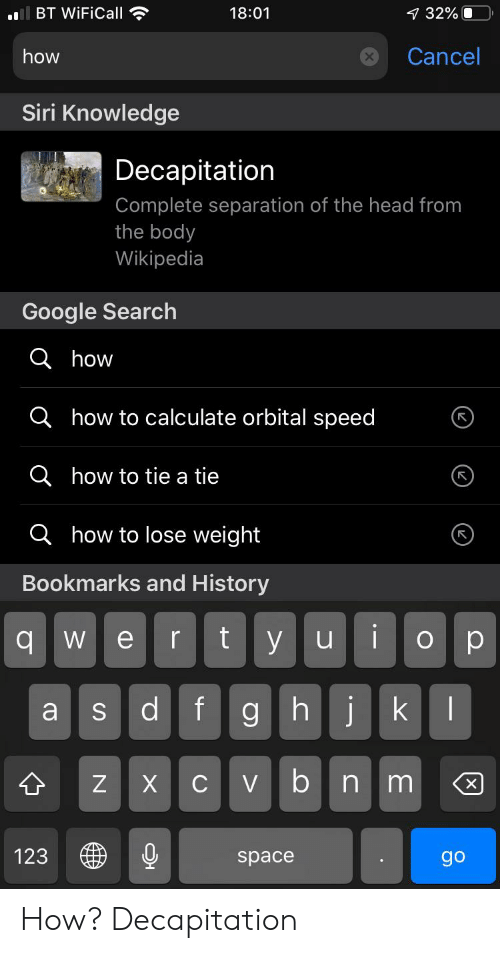 Google, Head, and Reddit: BT WiFiCall  18:01  7 32%  Cancel  how  Siri Knowledge  Decapitation  Complete separation of the head from  the body  Wikipedia  Google Search  ahow  Qhow to calculate orbital speed  Qhow to tie a tie  ahow to lose weight  rks and History  Вookr  i  t  У и  ор  е  r  qw  d  f  ghjk  а  Cvbn m  X  123  pace  go  X  S How? Decapitation