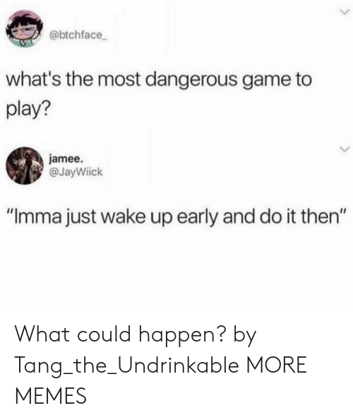 "Dank, Memes, and Target: @btchface  what's the most dangerous game to  play?  jamee.  @JayWiick  ""Imma just wake up early and do it then"" What could happen? by Tang_the_Undrinkable MORE MEMES"