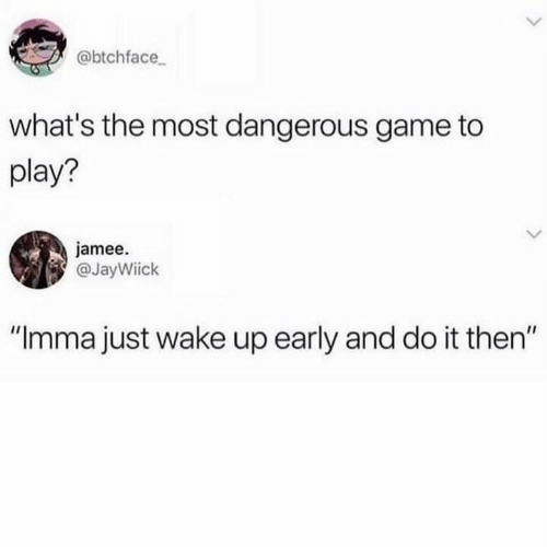 "Game, Play, and Wake: @btchface  what's the most dangerous game to  play?  jamee.  @JayWiick  IIC  ""Imma just wake up early and do it then"""