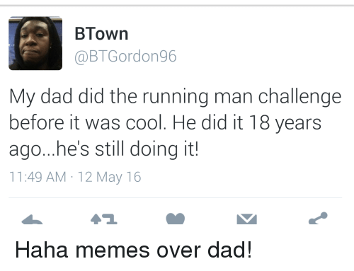 Blackpeopletwitter, Dad, and Funny: BTown  (a BTGordon96  My dad did the running man challenge  before it was cool. He did it 18 years  ago...he's still doing it!  11:49 AM 12 May 16 Haha memes over dad!