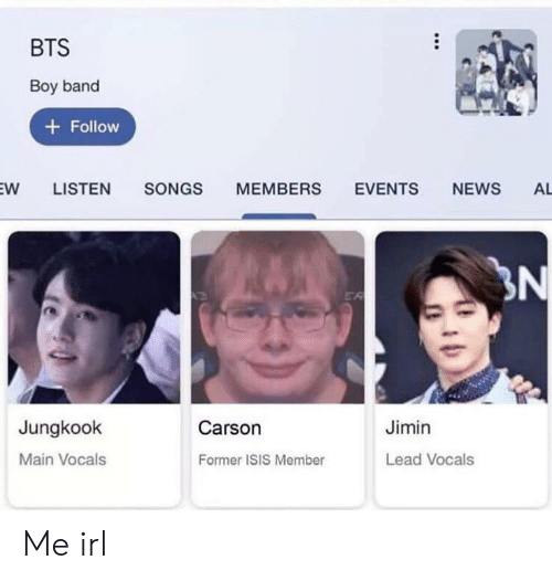 Isis, News, and Songs: BTS  Boy band  + Follow  EW  LISTEN  MEMBERS  NEWS  SONGS  EVENTS  AL  3N  EA  Carson  Jungkook  Jimin  Main Vocals  Lead Vocals  Former ISIS Member Me irl