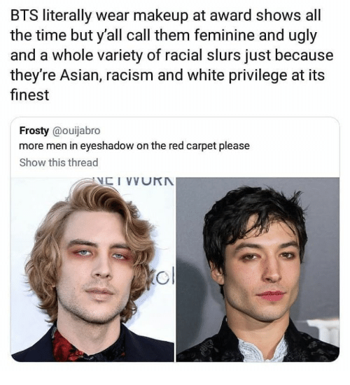 Asian, Makeup, and Racism: BTS literally wear makeup at award shows all  the time but y'all call them feminine and ugly  and a whole variety of racial slurs just because  they're Asian, racism and white privilege at its  finest  Frosty @ouijabro  more men in eyeshadow on the red carpet please  Show this thread
