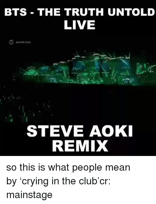Club, Live, and Mean: BTS THE TRUTH UNTOLD  LIVE  MAINSTAGE  STEVE AOKI  REMIX so this is what people mean by'crying in the club'cr: mainstage