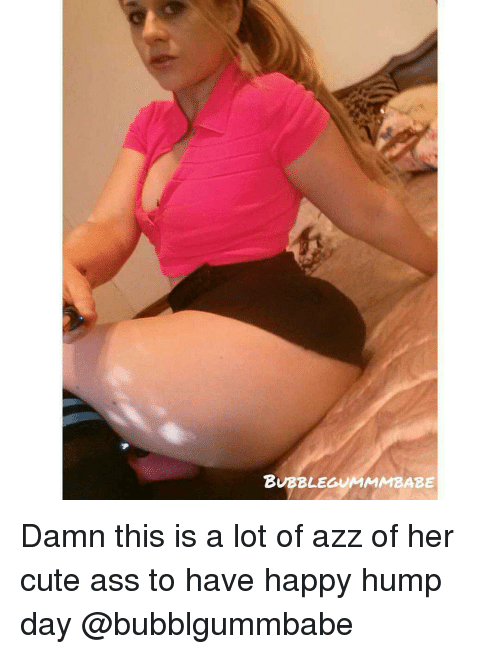 Hump Day, Memes, and 🤖: BUBBLEGIUMMAMBABE Damn this is a lot of azz