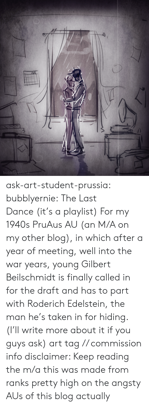 Taken, Target, and Tumblr: bubblyernie ask-art-student-prussia:  bubblyernie: The Last Dance (it's a playlist) For my 1940s PruAus AU (an M/A on my other blog), in which after a year of meeting, well into the war years, young Gilbert Beilschmidt is finally called in for the draft and has to part with Roderich Edelstein, the man he's taken in for hiding. (I'll write more about it if you guys ask) art tag // commission info disclaimer: Keep reading  the m/a this was made from ranks pretty high on the angsty AUs of this blog actually