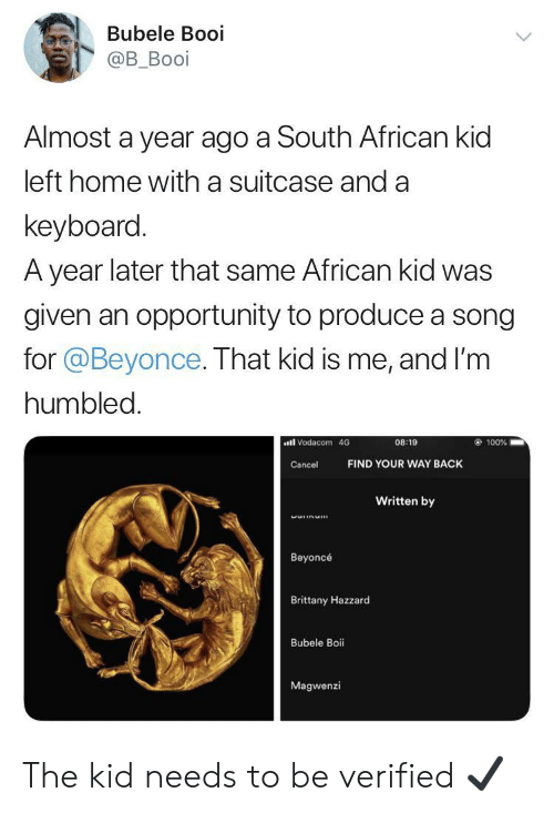 Beyonce, Home, and Keyboard: Bubele Booi  @B_Booi  Almost a year ago a South African kid  left home witha suitcase and a  keyboard.  A year later that same African kid was  given an opportunity to produce a song  for @Beyonce. That kid is me, and I'm  humbled.  Vodacom 4G  100%  08:19  FIND YOUR WAY BACK  Cancel  Written by  MHLIDMI  Beyoncé  Brittany Hazzard  Bubele Boi  Magwenzi The kid needs to be verified ✔️