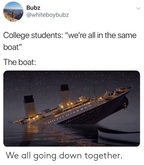 "College, Dank, and Boat: Bubz  @whiteboybubz  College students: ""we're all in the same  boat""  The boat We all going down together."