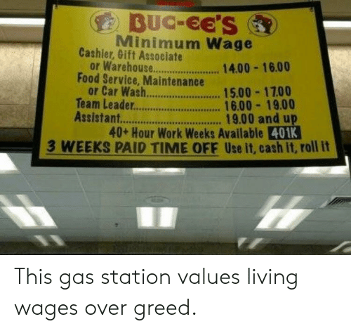 Food, Work, and Gas Station: BUC-EE'S  Minimum Wage  Cashier, Gift Associate  or Warehou  or Car Wash.  14.00-16.00  .15.00-1700  9.00 andu  Food Service, Maintenance  Team Leader. 16.00 19.00  Assistant..  40+ Hour Work Weeks Available 40  3 WEEKS PAID TIME OFF Use it, cash it, roll it This gas station values living wages over greed.