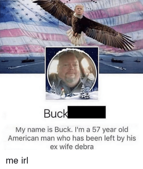 American, Wife, and Old: Buc  My name is Buck. I'm a 57 year old  American man who has been left by his  ex wife debra