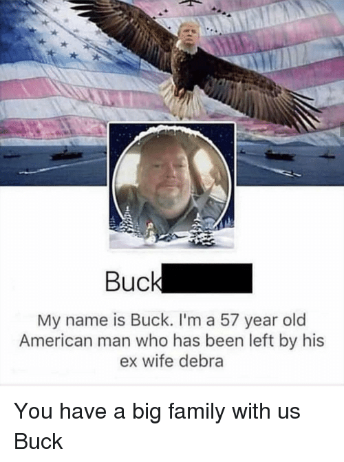 Family, American, and Wife: Buc  My name is Buck. I'm a 57 year old  American man who has been left by his  ex wife debra