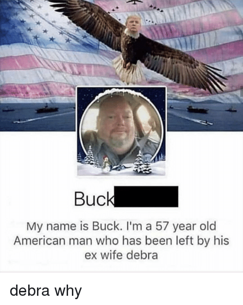 American, Wife, and Old: Buc  My name is Buck. I'm a 57 year old  American man who has been left by his  ex wife debra debra why