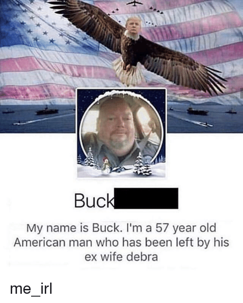 American, Wife, and Old: Buc  My name is Buck. l'm a 57 year old  American man who has been left by his  ex wife debra