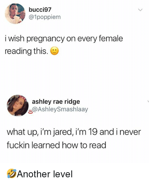 Memes, How To, and Jared: bucci97  @1poppiem  i wish pregnancy on every female  reading this.  ashley rae ridge  s@AshleySmashlaay  what up, i'm jared, i'm 19 and i never  fuckin learned how to read 🤣Another level