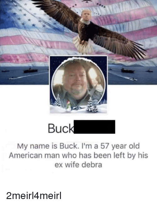 American, Wife, and Old: Buck  My name is Buck. I'm a 57 year old  American man who has been left by his  ex wife debra