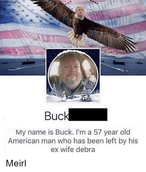 American, Wife, and Old: Buck  My name is Buck. l'm a 57 year old  American man who has been left by his  ex wife debra