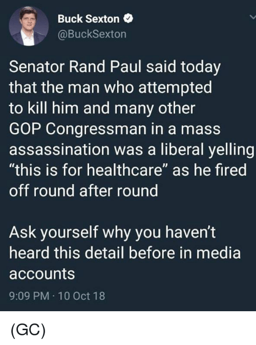 "Assassination, Memes, and Rand Paul: Buck Sexton  @BuckSexton  Senator Rand Paul said today  that the man who attempted  to kill him and many other  GOP Congressman in a mass  assassination was a liberal yelling  ""this is for healthcare"" as he fired  off round after round  Ask yourself why you haven't  heard this detail before in media  accounts  9:09 PM 10 Oct 18 (GC)"