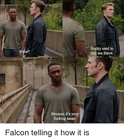 Fucking, How, and Falcon: Bucky used to  call me Steve.  2  Because it's your  fucking name. Falcon telling it how it is