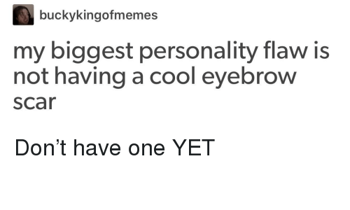 Cool, One, and Scar: buckykingofmemes  my biggest personality flaw is  not having a cool eyebrow  scar Don't have one YET