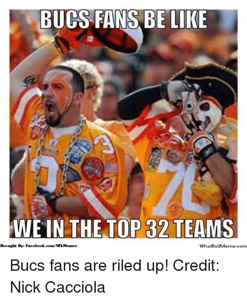 Be Like, Facebook, and Nfl: BUCS FANS BE LIKE  WE IN THE TOP 32 TEAMIS  Brought By: Facebook.com/NFLMemcz  What0oUMerme com Bucs fans are riled up! Credit: Nick Cacciola