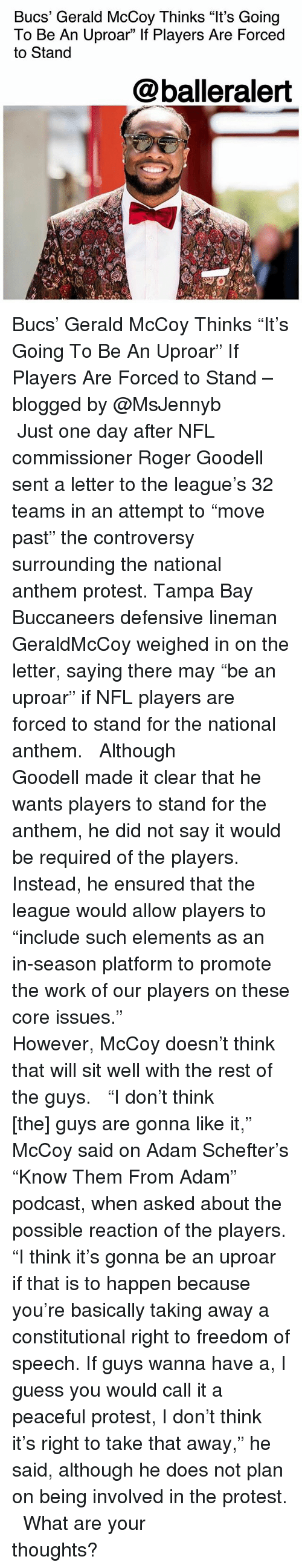 "Memes, Nfl, and Protest: Bucs' Gerald McCoy Thinks ""It's Going  To Be An Uproar"" If Players Are Forced  to Stand  @balleralert Bucs' Gerald McCoy Thinks ""It's Going To Be An Uproar"" If Players Are Forced to Stand – blogged by @MsJennyb ⠀⠀⠀⠀⠀⠀⠀ ⠀⠀⠀⠀⠀⠀⠀ Just one day after NFL commissioner Roger Goodell sent a letter to the league's 32 teams in an attempt to ""move past"" the controversy surrounding the national anthem protest. Tampa Bay Buccaneers defensive lineman GeraldMcCoy weighed in on the letter, saying there may ""be an uproar"" if NFL players are forced to stand for the national anthem. ⠀⠀⠀⠀⠀⠀⠀ ⠀⠀⠀⠀⠀⠀⠀ Although Goodell made it clear that he wants players to stand for the anthem, he did not say it would be required of the players. Instead, he ensured that the league would allow players to ""include such elements as an in-season platform to promote the work of our players on these core issues."" ⠀⠀⠀⠀⠀⠀⠀ ⠀⠀⠀⠀⠀⠀⠀ However, McCoy doesn't think that will sit well with the rest of the guys. ⠀⠀⠀⠀⠀⠀⠀ ⠀⠀⠀⠀⠀⠀⠀ ""I don't think [the] guys are gonna like it,"" McCoy said on Adam Schefter's ""Know Them From Adam"" podcast, when asked about the possible reaction of the players. ""I think it's gonna be an uproar if that is to happen because you're basically taking away a constitutional right to freedom of speech. If guys wanna have a, I guess you would call it a peaceful protest, I don't think it's right to take that away,"" he said, although he does not plan on being involved in the protest. ⠀⠀⠀⠀⠀⠀⠀ ⠀⠀⠀⠀⠀⠀⠀ What are your thoughts?"