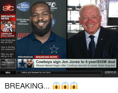 Cavs, Dallas Cowboys, and Friday: BUD  RMIER  BREAKING  NEWSICKETS ON SA  FRIDAY  ticketmaster  OSWEILER  STILL SUCKs  u 厂  SAT  Can Brady play  into his 60s?  Ae  How is Bortles  still employed?  Why the Jets  will go 0-16  @GhettoGronk BREAKING NEWS  The Perfect  Fit?  Cowboys sign Jon Jones to 4-year/$65M deal  Mutual interest began after Cowboys learned of Jones' failed drug test  NBA  Celtics got finessed by the Cavs. BREAKING... 😱😱😱