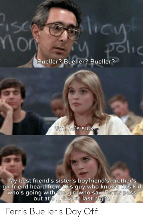 Friends, Memes, and Saw: Bueller? Bueller? Bueller?  Um  he S SIC  My best friend's sister's boyfriend's brother's  girlfriend heard from this guy who knows  his kid  who's going with the girl who saw Ferris pass  out at 31 Flavors last night Ferris Bueller's Day Off