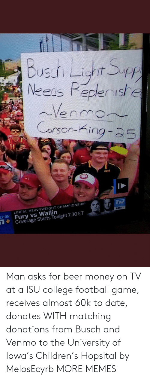 Beer, Children, and College: Buet Ligr S  Neeis Pepleriste  Venmon  Carsor-King-25  LINEAL HE AVYWEIGHT CHAMPIONSHIP  Fury vs Wallin  TCoverage Starts Tonight 7:30 ET  TR  ESPT  LY ON Man asks for beer money on TV at a ISU college football game, receives almost 60k to date, donates WITH matching donations from Busch and Venmo to the University of Iowa's Children's Hopsital by MelosEcyrb MORE MEMES