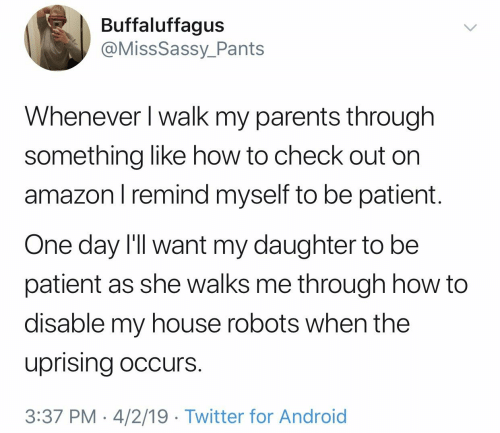 Android, My House, and Parents: Buffaluffagus  @MissSassy_Pants  Whenever I walk my parents through  something like how to check out on  amazonl remind myself to be patient.  One day I'll want my daughter to be  patient as she walks me through how to  disable my house robots when the  uprising occurs.  3:37 PM 4/2/19 Twitter for Android