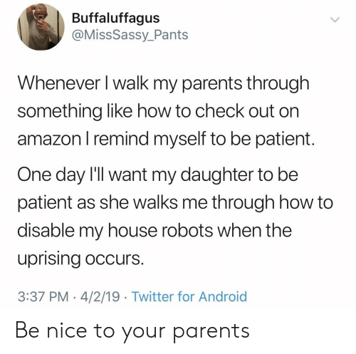 Android, My House, and Parents: Buffaluffagus  @MissSassy_Pants  Whenever l walk my parents through  something like how to check out on  amazonl remind myself to be patient.  One day I'll want my daughter to be  patient as she walks me through how to  disable my house robots when the  uprising occurs.  3:37 PM 4/2/19 Twitter for Android Be nice to your parents