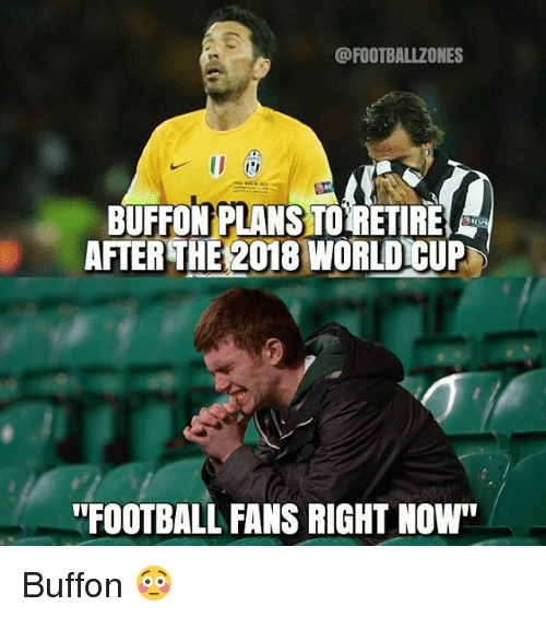 """Memes, World Cup, and 🤖: BUFFONPLANSTORETIRE  AFTERTHE 2018 WORLD CUP  FOOTBALL FANS RIGHT NOW"""" Buffon 😳"""