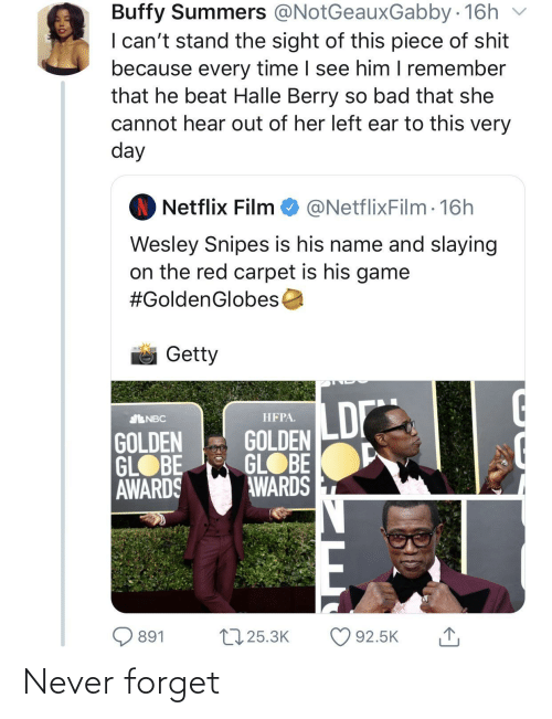 Bad, Netflix, and Wesley Snipes: Buffy Summers @NotGeauxGabby 16h  I can't stand the sight of this piece of shit  because every time I see him I remember  that he beat Halle Berry so bad that she  cannot hear out of her left ear to this very  day  Netflix Film  @NetflixFilm · 16h  Wesley Snipes is his name and slaying  on the red carpet is his game  #GoldenGlobes  Getty  LD  НРРА.  ENBC  GOLDEN  GLOBE  AWARDS  GOLDEN  GLOBE  AWARDS  t7 25.3K  O 92.5K  891 Never forget