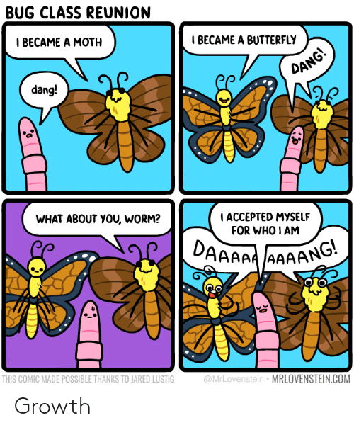 Butterfly, Jared, and Accepted: BUG CLASS REUNION  Т ВЕСАМЕ A MOTH  IBECAME A BUTTERFLY  DANG!  dang!  WHAT ABOUT YOU, WORM?  ACCEPTED MYSSELF  FOR WHO I AM  DAAAAAAAANG  THIS COMIC MADE POSSIBLE THANKS TO JARED LUSTIG  @MrLovenstein MRLOVENSTEIN.COM Growth