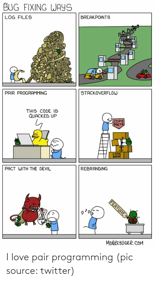 Love, Twitter, and Devil: BUG FIXING WAYS  BREAKPOINTS  LOG FILES  STACKOVERFLOW  PAIR PROGRAMMING  THIS CODE IS  QUACKED UP  COPY  PASTA  CODE  BASE  REBRANDING  PACT WITH THE DEVIL  FEATURE  MONKEYUSER.COM I love pair programming (pic source: twitter)