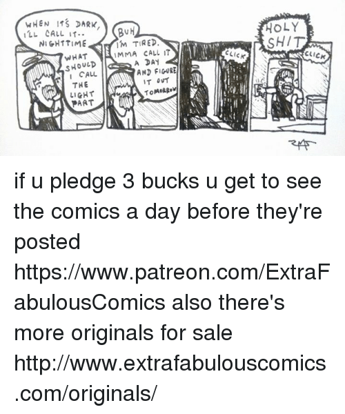 Click, Memes, and Shit: BuH  I TIRED  MMA CALL IT  HOLY  SHIT  NIGHTTIME  WHAT  CLICK  CLICK  SHOULD  I CALL  アHE  LIGHT  PART  AND FIGURE  쮸 if u pledge 3 bucks u get to see the comics a day before they're posted  https://www.patreon.com/ExtraFabulousComics  also there's more originals for sale  http://www.extrafabulouscomics.com/originals/