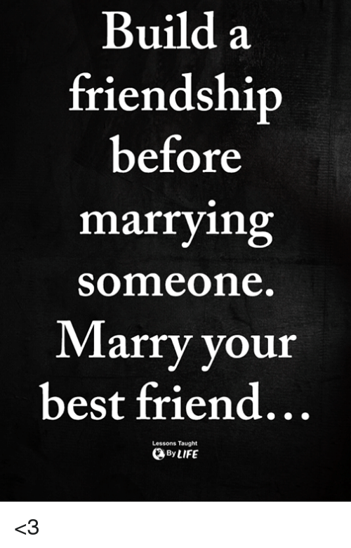 Best Friend, Memes, and Best: Build a  friendshi  before  marrying  someone  Marry your  best friend...  Lessons Taught  ByLIFE <3