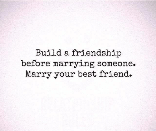 Best Friend, Relationships, and Best: Build a friendship  before marrying someone.  Marry your best friend.