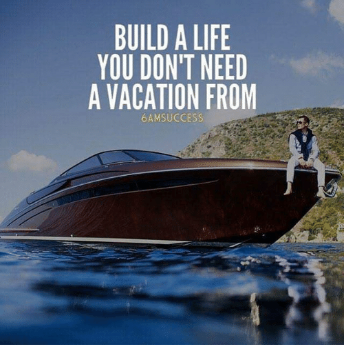 BUILD a LIFE YOU DONT NEED a VACATION FROM 6 AM SUCCESS