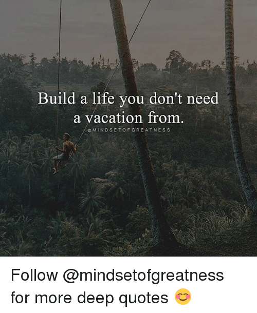 Build A Life You Dont Need A Vacation From E Mindset Of Greatness