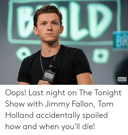 Jimmy Fallon, The Tonight Show With Jimmy Fallon, and How: BUILD  BUILD Oops! Last night on The Tonight Show with Jimmy Fallon, Tom Holland accidentally spoiled how and when you'll die!