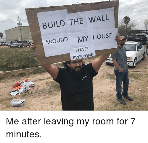 Dank, My House, and House: BUILD THE WALL  AROUND  MY HOUSE  I HATE  EVERYONE Me after leaving my room for 7 minutes.