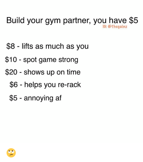 Af, Gym, and Memes: Build your gym partner, you have $5  IG: @thegainz  $8 lifts as much as you  $10 - spot game strong  $20 shows up on time  $6 helps you re-rack  $5 - annoying af 🙄