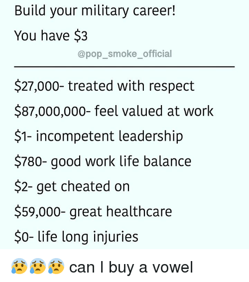 Life, Memes, and Pop: Build your military career!  You have $3  @pop_smoke_official  $27,000- treated with respect  $87,000,000- feel valued at work  $1- incompetent leadership  $780- good work life balance  $2- get cheated on  $59,000- great healthcare  $0- life long injuries 😰😰😰 can I buy a vowel